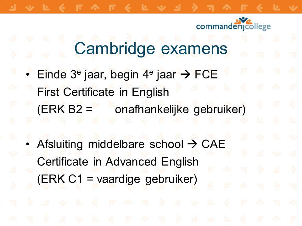 Cambridge examens •Einde 3 e jaar, begin 4 e jaar  FCE First Certificate in English (ERK B2 = onafhankelijke gebruiker) •Afsluiting middelbare school