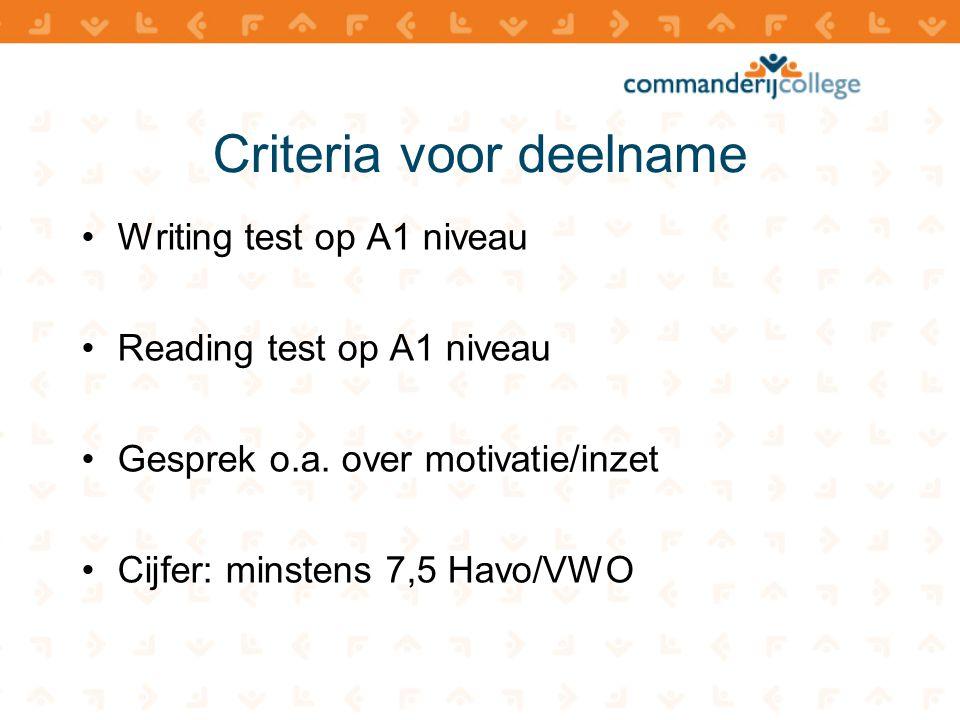Criteria voor deelname •Writing test op A1 niveau •Reading test op A1 niveau •Gesprek o.a. over motivatie/inzet •Cijfer: minstens 7,5 Havo/VWO