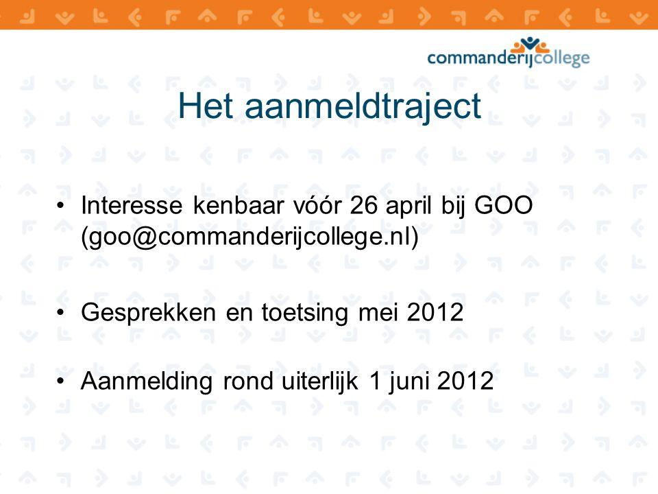 Het aanmeldtraject •Interesse kenbaar vóór 26 april bij GOO (goo@commanderijcollege.nl) •Gesprekken en toetsing mei 2012 •Aanmelding rond uiterlijk 1