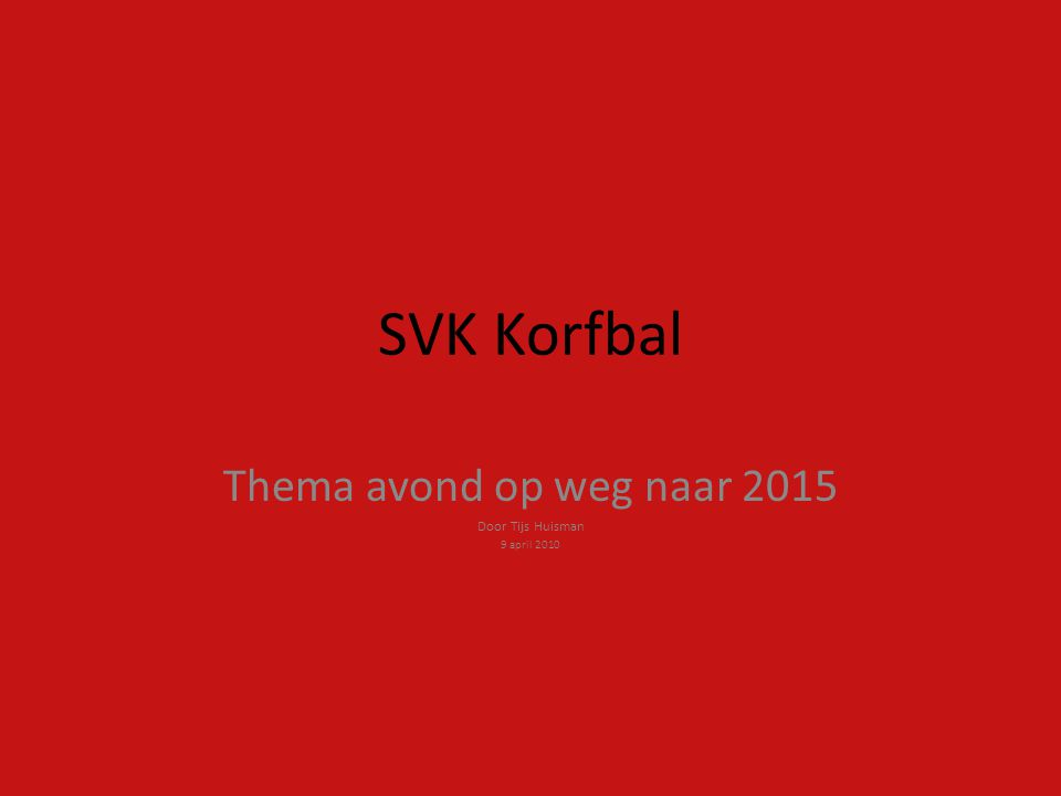 SVK Korfbal Thema avond op weg naar 2015 Door Tijs Huisman 9 april 2010
