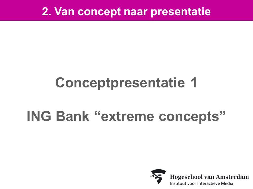 Conceptpresentatie 1 ING Bank extreme concepts 2. Van concept naar presentatie
