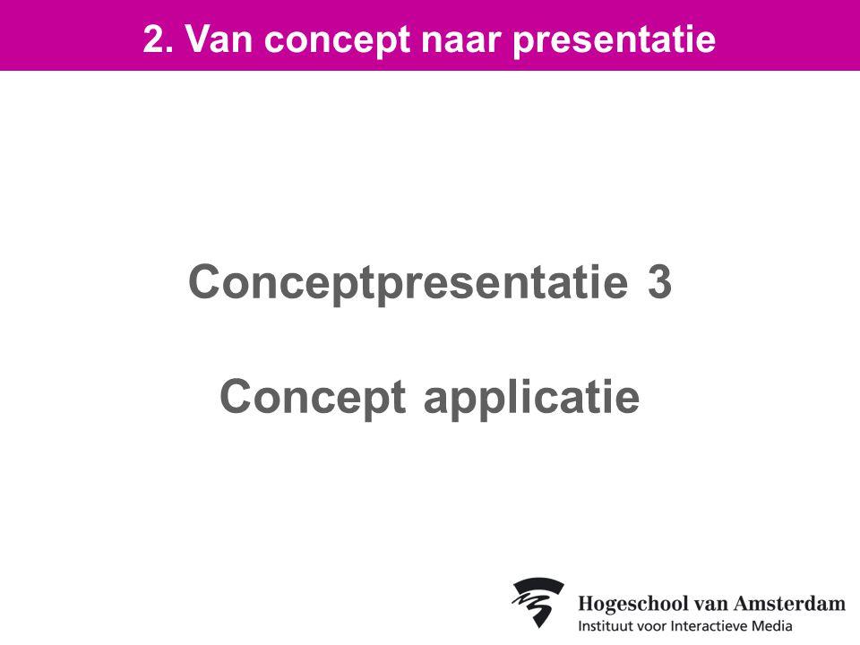 Conceptpresentatie 3 Concept applicatie 2. Van concept naar presentatie