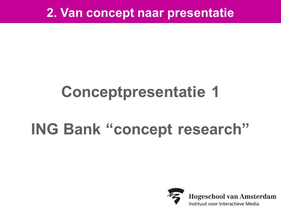 Conceptpresentatie 1 ING Bank concept research 2. Van concept naar presentatie