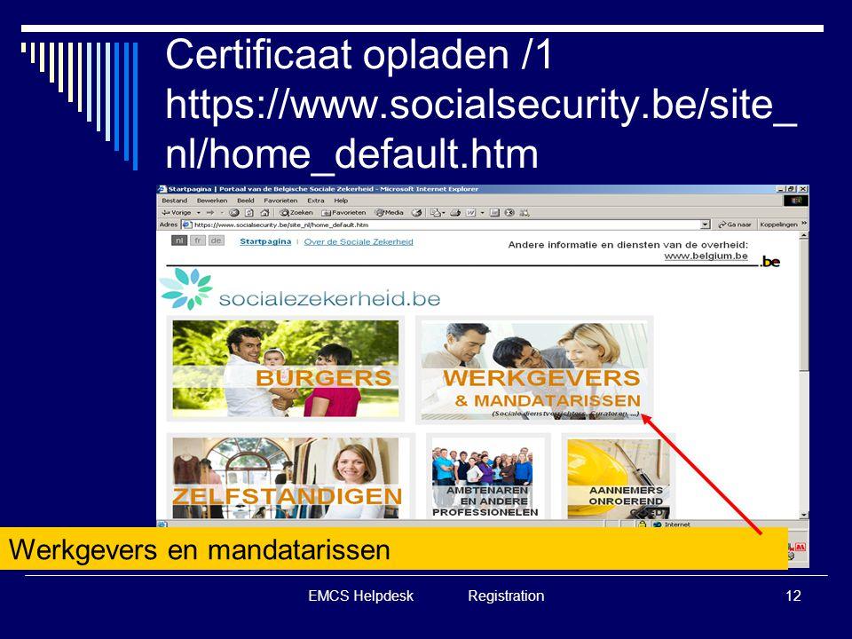 EMCS Helpdesk Registration12 Certificaat opladen /1 https://www.socialsecurity.be/site_ nl/home_default.htm Werkgevers en mandatarissen