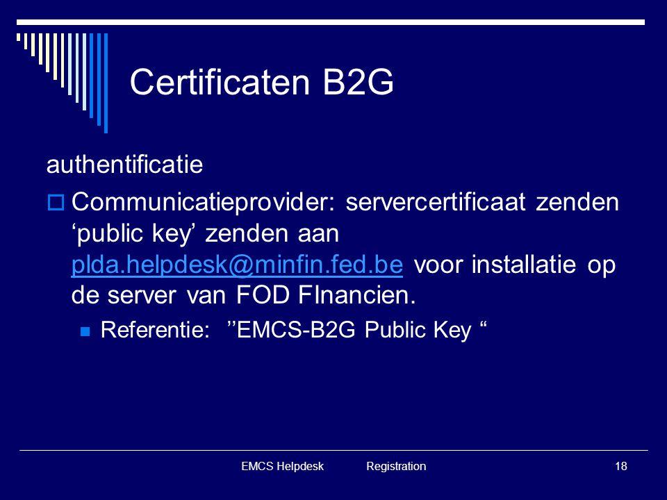 EMCS Helpdesk Registration18 Certificaten B2G authentificatie  Communicatieprovider: servercertificaat zenden 'public key' zenden aan plda.helpdesk@m