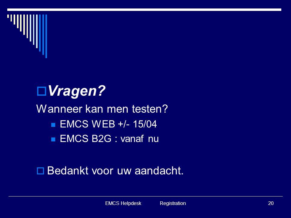 EMCS Helpdesk Registration20  Vragen? Wanneer kan men testen?  EMCS WEB +/- 15/04  EMCS B2G : vanaf nu  Bedankt voor uw aandacht.