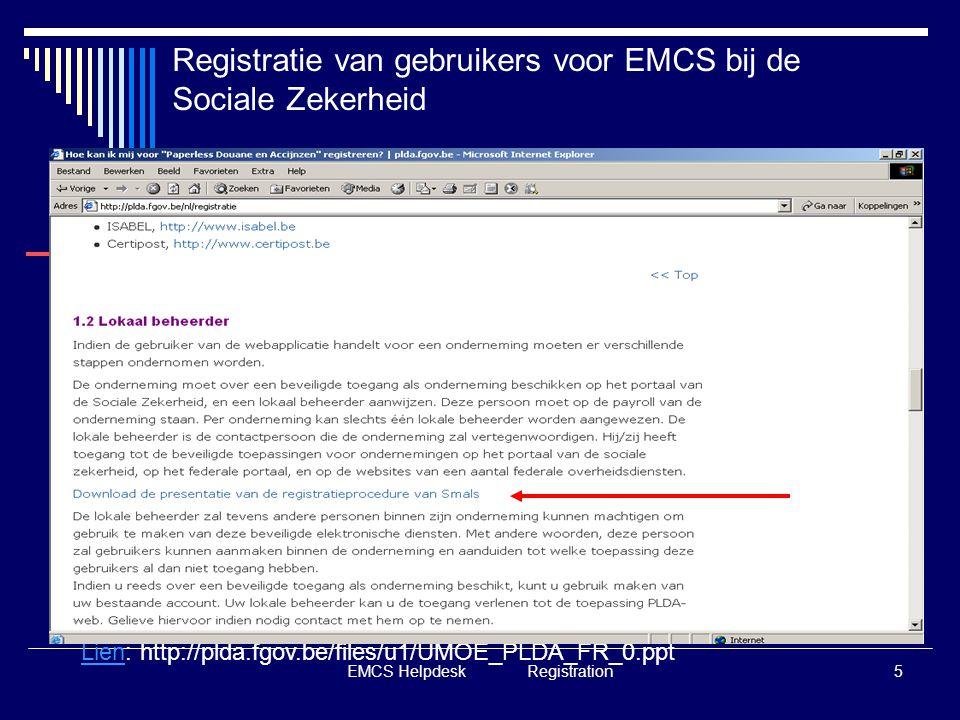 EMCS Helpdesk Registration5 Registratie van gebruikers voor EMCS bij de Sociale Zekerheid LienLien: http://plda.fgov.be/files/u1/UMOE_PLDA_FR_0.ppt