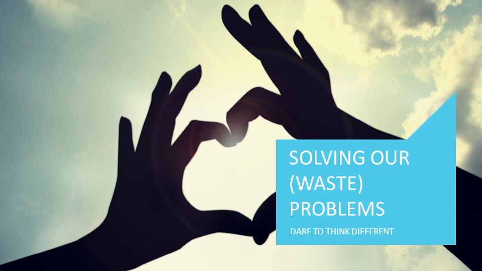 DARE TO THINK DIFFERENT SOLVING OUR (WASTE) PROBLEMS
