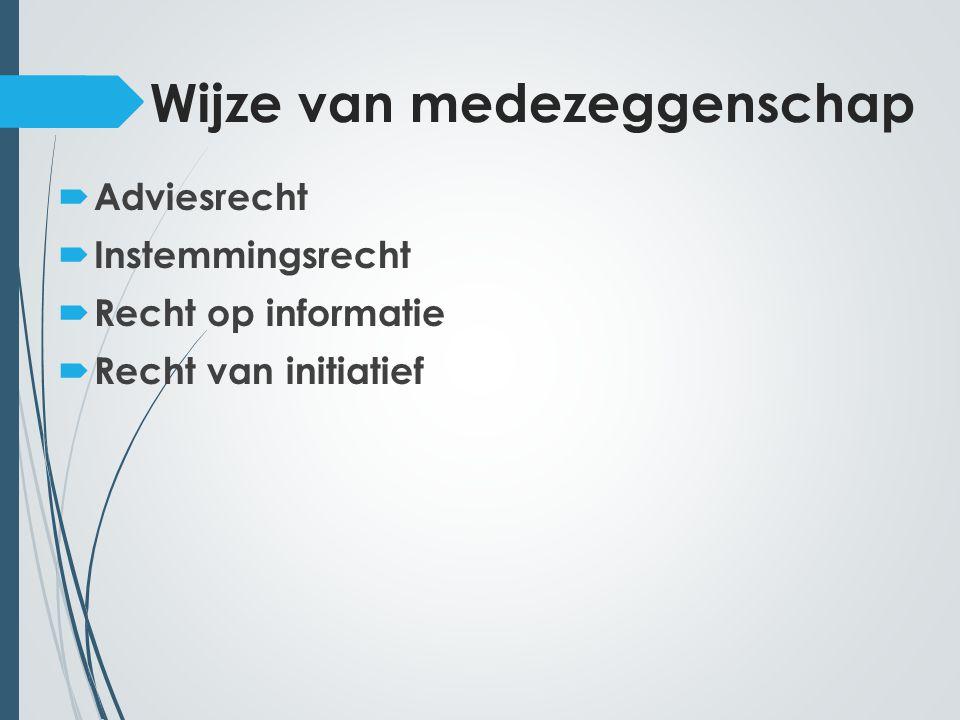 Wijze van medezeggenschap  Adviesrecht  Instemmingsrecht  Recht op informatie  Recht van initiatief