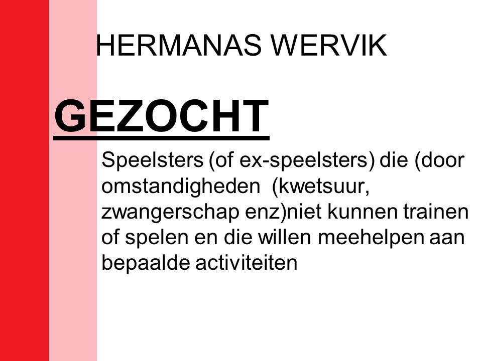 HERMANAS WERVIK GEZOCHT Speelsters (of ex-speelsters) die (door omstandigheden (kwetsuur, zwangerschap enz)niet kunnen trainen of spelen en die willen meehelpen aan bepaalde activiteiten