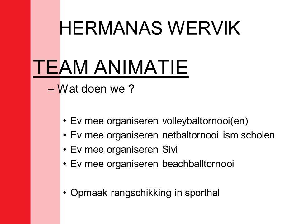 HERMANAS WERVIK TEAM ANIMATIE –Wat doen we ? •Ev mee organiseren volleybaltornooi(en) •Ev mee organiseren netbaltornooi ism scholen •Ev mee organisere