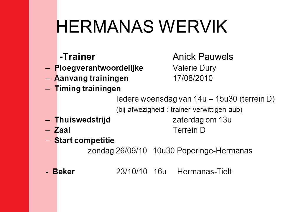 HERMANAS WERVIK -TrainerAnick Pauwels –PloegverantwoordelijkeValerie Dury –Aanvang trainingen17/08/2010 –Timing trainingen Iedere woensdag van 14u – 15u30 (terrein D) (bij afwezigheid : trainer verwittigen aub) –Thuiswedstrijd zaterdag om 13u –ZaalTerrein D –Start competitie zondag 26/09/10 10u30 Poperinge-Hermanas - Beker23/10/10 16u Hermanas-Tielt