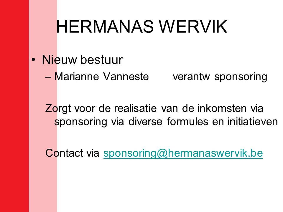 HERMANAS WERVIK •Nieuw bestuur –Marianne Vannesteverantw sponsoring Zorgt voor de realisatie van de inkomsten via sponsoring via diverse formules en initiatieven Contact via sponsoring@hermanaswervik.besponsoring@hermanaswervik.be