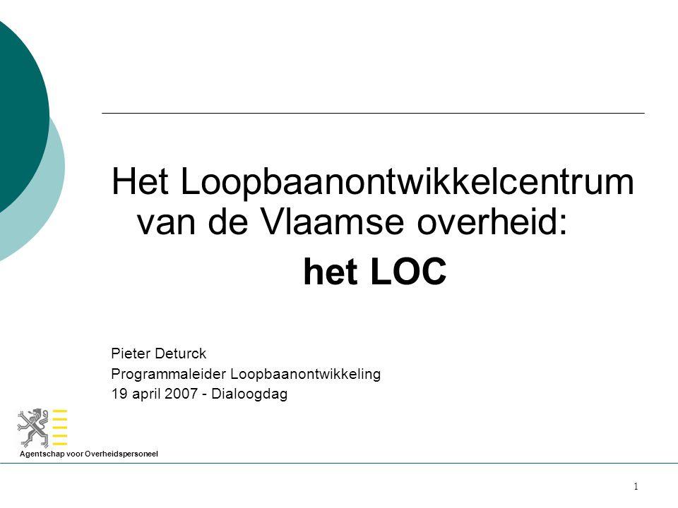 Agentschap voor Overheidspersoneel 1 Het Loopbaanontwikkelcentrum van de Vlaamse overheid: het LOC Pieter Deturck Programmaleider Loopbaanontwikkeling