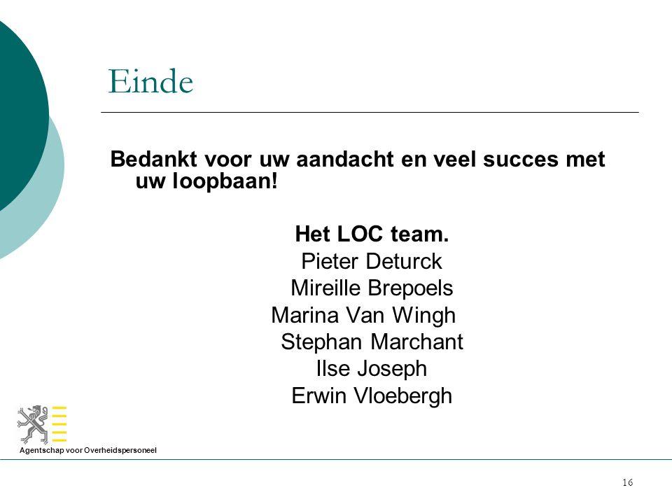 Agentschap voor Overheidspersoneel 16 Einde Bedankt voor uw aandacht en veel succes met uw loopbaan! Het LOC team. Pieter Deturck Mireille Brepoels Ma