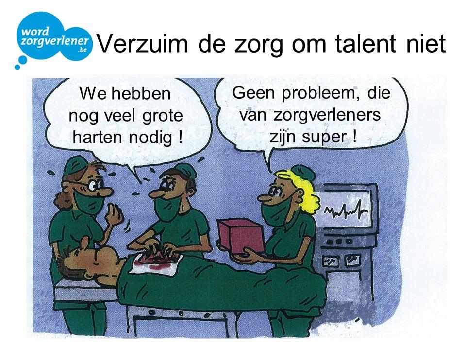 Verzuim de zorg om talent niet We hebben nog veel grote harten nodig ! Geen probleem, die van zorgverleners zijn super !