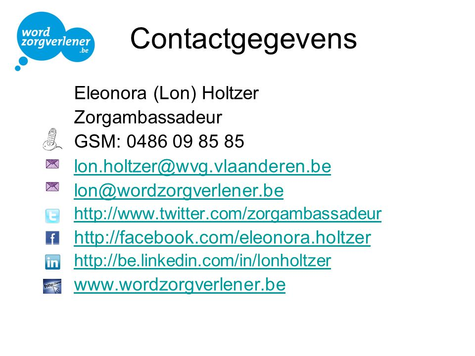 Contactgegevens Eleonora (Lon) Holtzer Zorgambassadeur GSM: 0486 09 85 85 lon.holtzer@wvg.vlaanderen.be lon@wordzorgverlener.be http://www.twitter.com