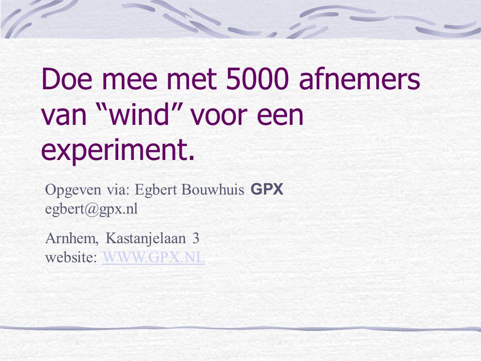 """Doe mee met 5000 afnemers van """"wind"""" voor een experiment. Opgeven via: Egbert Bouwhuis GPX egbert@gpx.nl Arnhem, Kastanjelaan 3 website: WWW.GPX.NLWWW"""