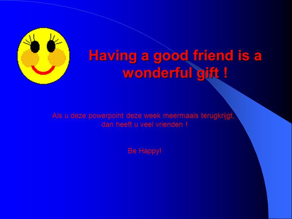 Having a good friend is a wonderful gift ! Als u deze powerpoint deze week meermaals terugkrijgt, dan heeft u veel vrienden ! Be Happy!