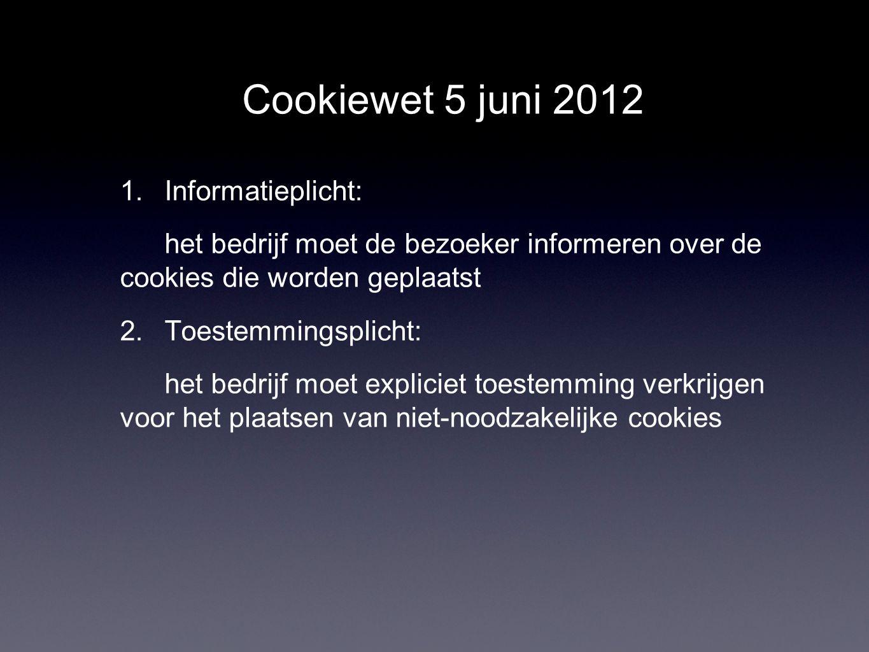 Cookiewet 5 juni 2012 1. Informatieplicht: het bedrijf moet de bezoeker informeren over de cookies die worden geplaatst 2. Toestemmingsplicht: het bed