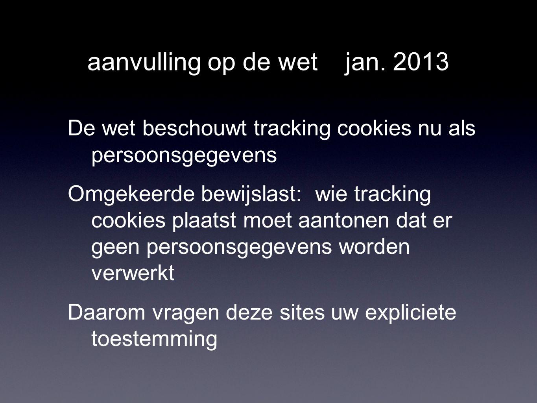 aanvulling op de wet jan. 2013 De wet beschouwt tracking cookies nu als persoonsgegevens Omgekeerde bewijslast: wie tracking cookies plaatst moet aant