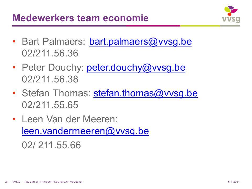 VVSG - Medewerkers team economie •Bart Palmaers: bart.palmaers@vvsg.be 02/211.56.36bart.palmaers@vvsg.be •Peter Douchy: peter.douchy@vvsg.be 02/211.56.38peter.douchy@vvsg.be •Stefan Thomas: stefan.thomas@vvsg.be 02/211.55.65stefan.thomas@vvsg.be •Leen Van der Meeren: leen.vandermeeren@vvsg.be leen.vandermeeren@vvsg.be 02/ 211.55.66 Pas aan bij: Invoegen / Koptekst en Voettekst21 -5-7-2014
