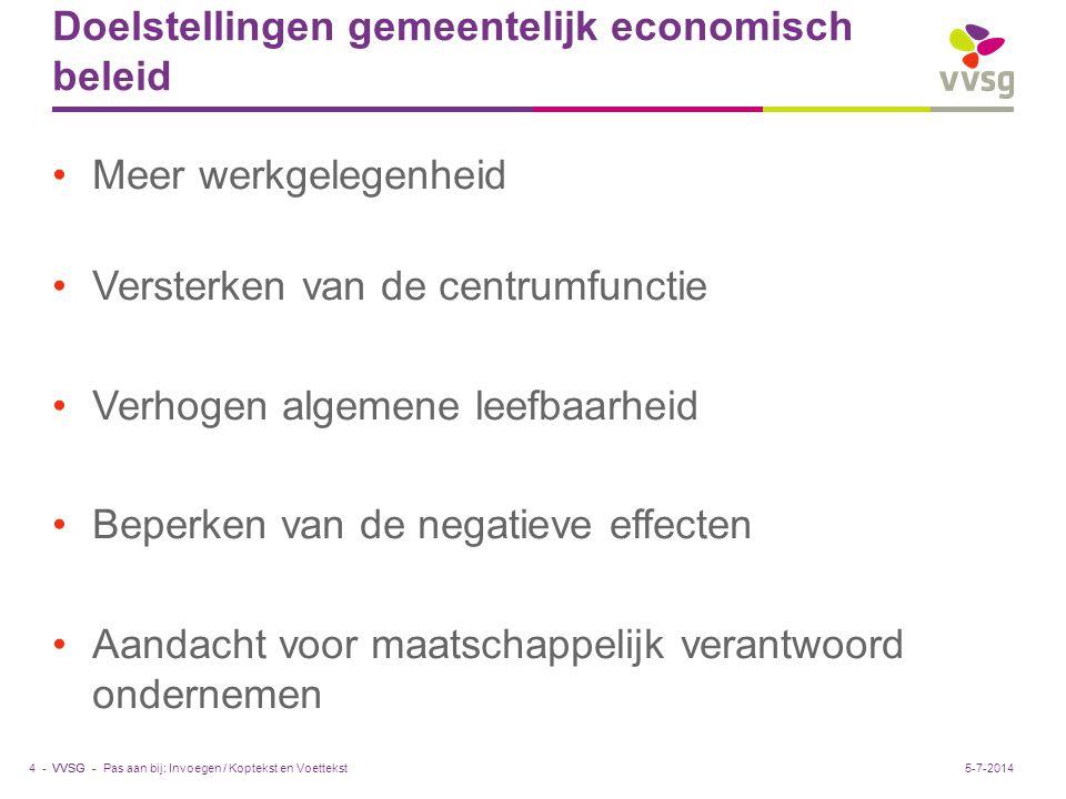VVSG - Doelstellingen gemeentelijk economisch beleid •Meer werkgelegenheid •Versterken van de centrumfunctie •Verhogen algemene leefbaarheid •Beperken van de negatieve effecten •Aandacht voor maatschappelijk verantwoord ondernemen Pas aan bij: Invoegen / Koptekst en Voettekst4 -5-7-2014