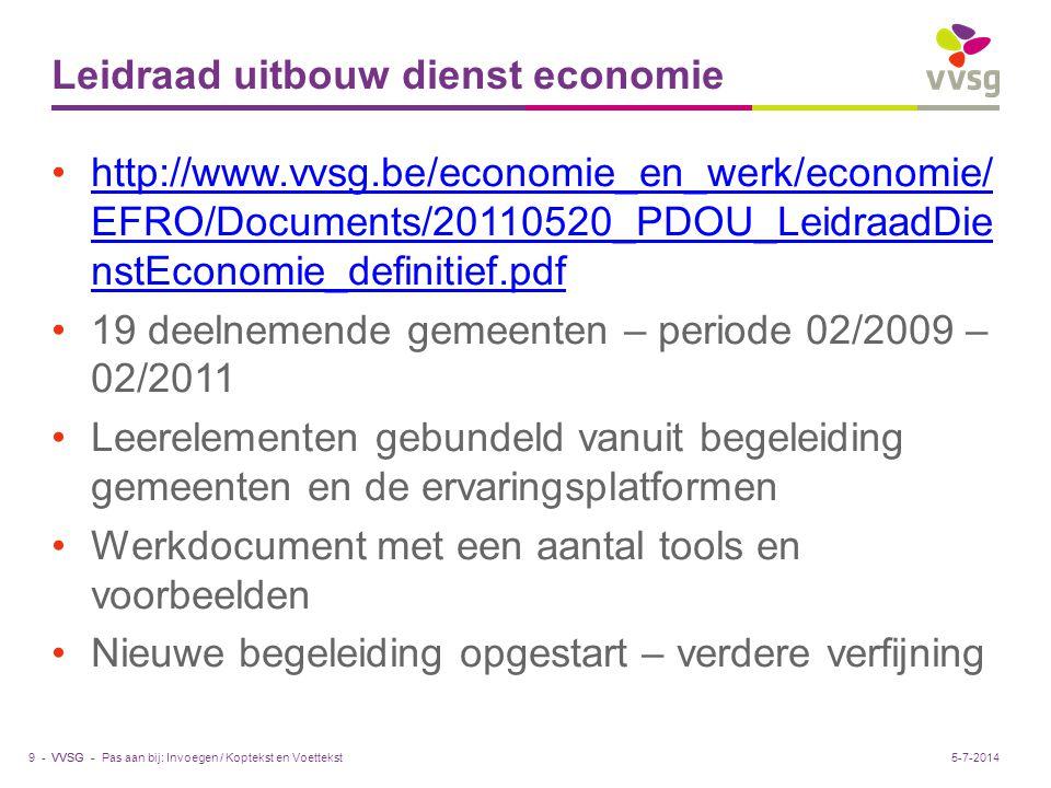 VVSG - Leidraad uitbouw dienst economie •http://www.vvsg.be/economie_en_werk/economie/ EFRO/Documents/20110520_PDOU_LeidraadDie nstEconomie_definitief.pdfhttp://www.vvsg.be/economie_en_werk/economie/ EFRO/Documents/20110520_PDOU_LeidraadDie nstEconomie_definitief.pdf •19 deelnemende gemeenten – periode 02/2009 – 02/2011 •Leerelementen gebundeld vanuit begeleiding gemeenten en de ervaringsplatformen •Werkdocument met een aantal tools en voorbeelden •Nieuwe begeleiding opgestart – verdere verfijning Pas aan bij: Invoegen / Koptekst en Voettekst9 -5-7-2014