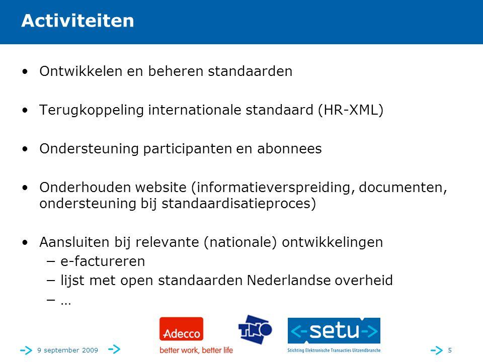 9 september 20095 Activiteiten •Ontwikkelen en beheren standaarden •Terugkoppeling internationale standaard (HR-XML) •Ondersteuning participanten en abonnees •Onderhouden website (informatieverspreiding, documenten, ondersteuning bij standaardisatieproces) •Aansluiten bij relevante (nationale) ontwikkelingen −e-factureren −lijst met open standaarden Nederlandse overheid −…