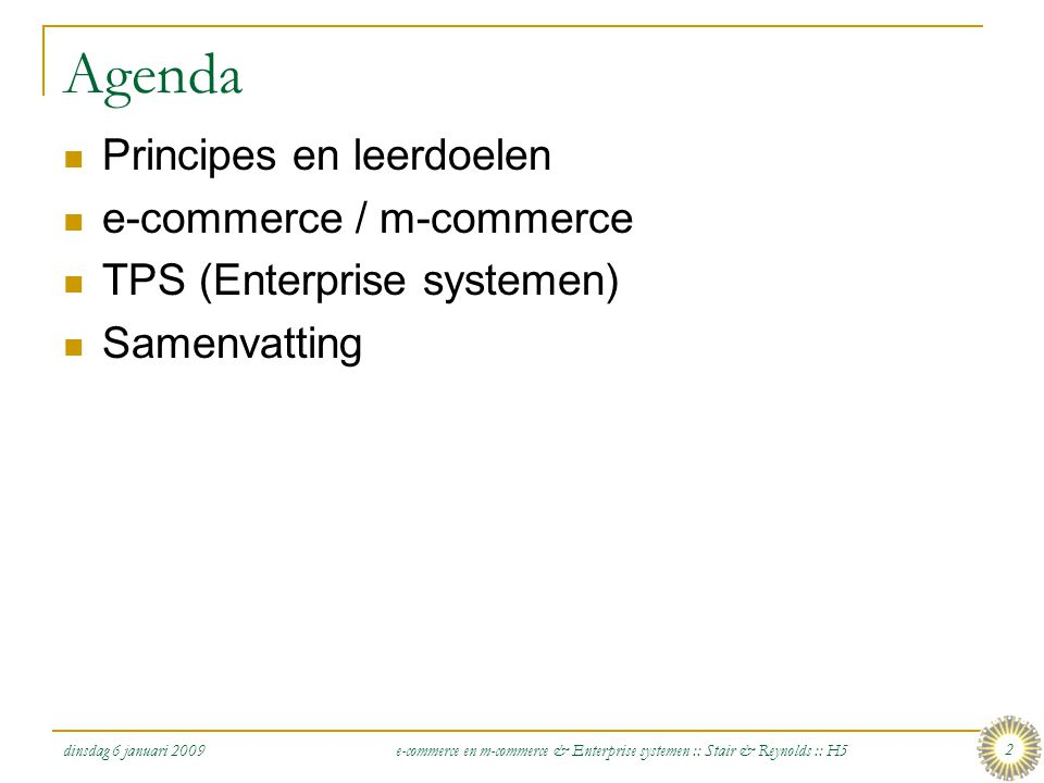 dinsdag 6 januari 2009 e-commerce en m-commerce & Enterprise systemen :: Stair & Reynolds :: H5 2 Agenda  Principes en leerdoelen  e-commerce / m-commerce  TPS (Enterprise systemen)  Samenvatting