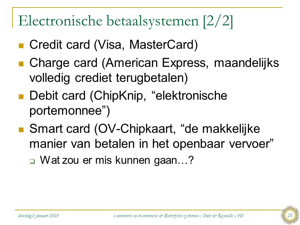 dinsdag 6 januari 2009 e-commerce en m-commerce & Enterprise systemen :: Stair & Reynolds :: H5 28 Electronische betaalsystemen [2/2]  Credit card (Visa, MasterCard)  Charge card (American Express, maandelijks volledig crediet terugbetalen)  Debit card (ChipKnip, elektronische portemonnee )  Smart card (OV-Chipkaart, de makkelijke manier van betalen in het openbaar vervoer  Wat zou er mis kunnen gaan…?