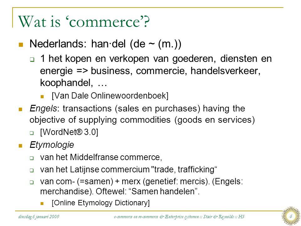 dinsdag 6 januari 2009 e-commerce en m-commerce & Enterprise systemen :: Stair & Reynolds :: H5 7 E-(lectronic) Commerce  Electronic commerce: het uitvoeren van zakelijke activiteiten (zoals het distribueren, kopen, verkopen, promoten, en ondersteunen van producten en diensten) op electronische wijze over computernetwerken zoals het internet, extranetten, en bedrijfsnetwerken  Zakelijke activiteiten die zich het meest lenen voor omzetting naar e-commerce  Papiergebaseerd  Tijdsintensief  Ongemakkelijk voor klanten