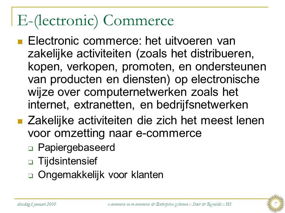 dinsdag 6 januari 2009 e-commerce en m-commerce & Enterprise systemen :: Stair & Reynolds :: H5 8 E-commerce types  E-commerce: iedere zakelijke transactie die electronisch wordt uitgevoerd tussen twee partijen  Tussen bedrijven onderling (B2B)  Tussen bedrijf en consument (B2C)  Tussen consumenten onderling (C2C)