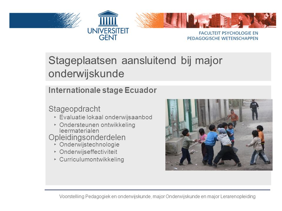 Voorstelling Pedagogiek en onderwijskunde, major Onderwijskunde en major Lerarenopleiding Stageplaatsen aansluitend bij major onderwijskunde Internati