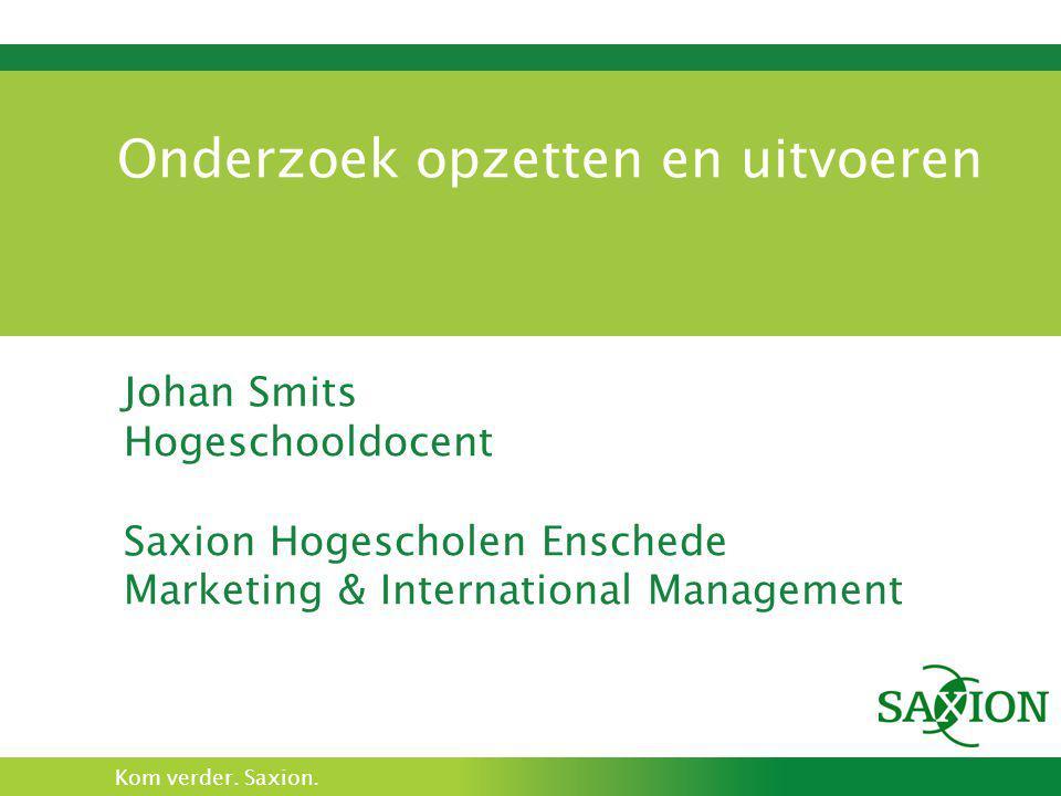 Kom verder. Saxion. Onderzoek opzetten en uitvoeren Johan Smits Hogeschooldocent Saxion Hogescholen Enschede Marketing & International Management