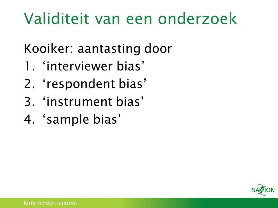 Kom verder. Saxion. Validiteit van een onderzoek Kooiker: aantasting door 1.'interviewer bias' 2.'respondent bias' 3.'instrument bias' 4.'sample bias'