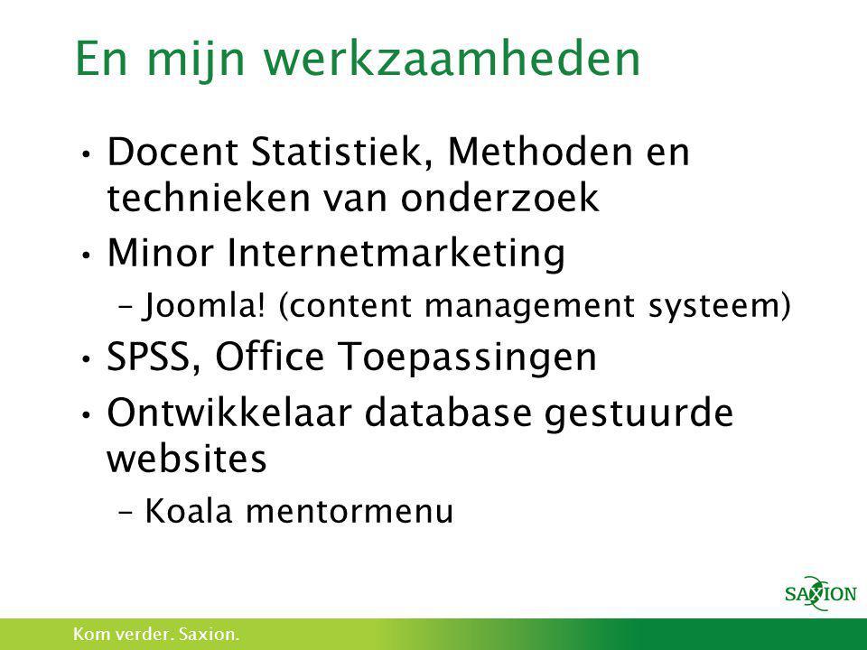 Kom verder. Saxion. En mijn werkzaamheden •Docent Statistiek, Methoden en technieken van onderzoek •Minor Internetmarketing –Joomla! (content manageme