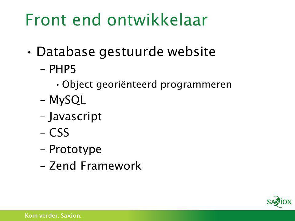 Kom verder. Saxion. Front end ontwikkelaar •Database gestuurde website –PHP5 •Object georiënteerd programmeren –MySQL –Javascript –CSS –Prototype –Zen