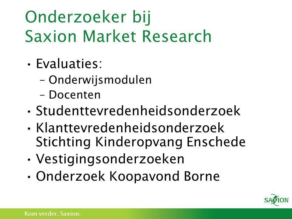 Kom verder. Saxion. Onderzoeker bij Saxion Market Research •Evaluaties: –Onderwijsmodulen –Docenten •Studenttevredenheidsonderzoek •Klanttevredenheids