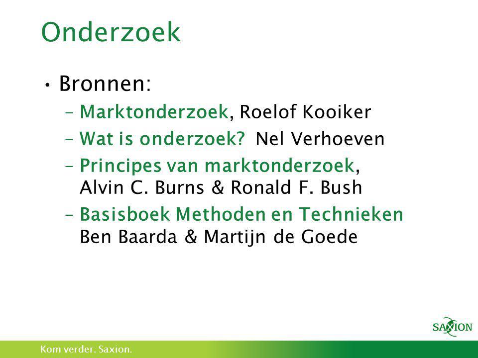 Kom verder. Saxion. Onderzoek •Bronnen: –Marktonderzoek, Roelof Kooiker –Wat is onderzoek? Nel Verhoeven –Principes van marktonderzoek, Alvin C. Burns
