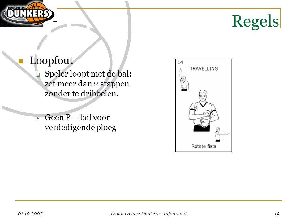 01.10.2007 Londerzeelse Dunkers - Infoavond 19 Regels  Loopfout  Speler loopt met de bal: zet meer dan 2 stappen zonder te dribbelen.  Geen P – bal