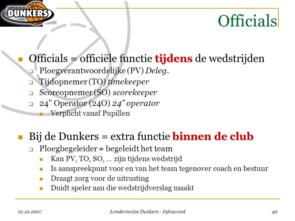 01.10.2007 Londerzeelse Dunkers - Infoavond 40 Officials tijdens  Officials = officiële functie tijdens de wedstrijden  Ploegverantwoordelijke (PV)