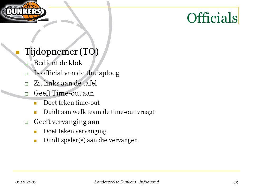 01.10.2007 Londerzeelse Dunkers - Infoavond 43 Officials  Tijdopnemer (TO)  Bedient de klok  Is official van de thuisploeg  Zit links aan de tafel