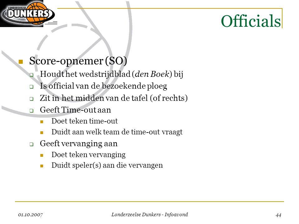 01.10.2007 Londerzeelse Dunkers - Infoavond 44 Officials  Score-opnemer (SO)  Houdt het wedstrijdblad (den Boek) bij  Is official van de bezoekende