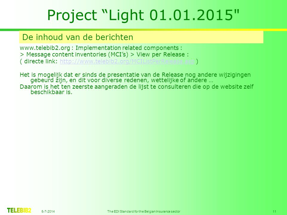 5-7-2014 The EDI Standard for the Belgian Insurance sector 11 Project Light 01.01.2015 De inhoud van de berichten www.telebib2.org : Implementation related components : > Message content inventories (MCI's) > View per Release : ( directe link: http://www.telebib2.org/MCIListPerRelease.asp )http://www.telebib2.org/MCIListPerRelease.asp Het is mogelijk dat er sinds de presentatie van de Release nog andere wijzigingen gebeurd zijn, en dit voor diverse redenen, wettelijke of andere … Daarom is het ten zeerste aangeraden de lijst te consulteren die op de website zelf beschikbaar is.