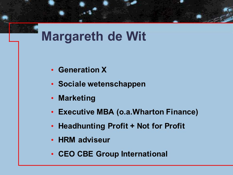 • Generation X • Sociale wetenschappen • Marketing • Executive MBA (o.a.Wharton Finance) • Headhunting Profit + Not for Profit • HRM adviseur • CEO CB