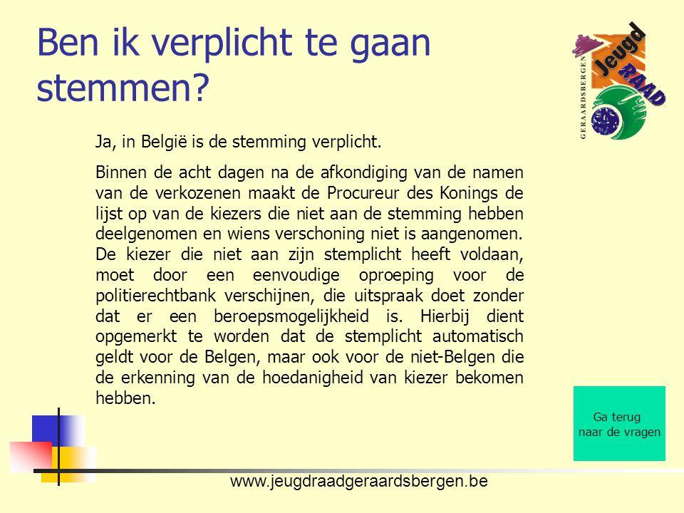 www.jeugdraadgeraardsbergen.be Ben ik verplicht te gaan stemmen? Ga terug naar de vragen Ja, in België is de stemming verplicht. Binnen de acht dagen