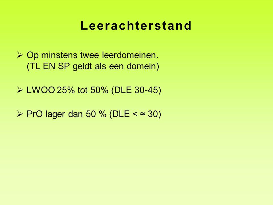 Leerachterstand  Op minstens twee leerdomeinen. (TL EN SP geldt als een domein)  LWOO 25% tot 50% (DLE 30-45)  PrO lager dan 50 % (DLE < ≈ 30)