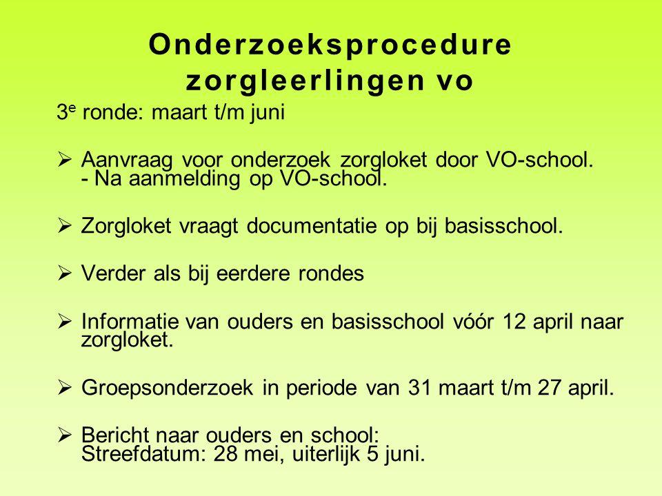 Onderzoeksprocedure zorgleerlingen vo 3 e ronde: maart t/m juni  Aanvraag voor onderzoek zorgloket door VO-school. - Na aanmelding op VO-school.  Zo