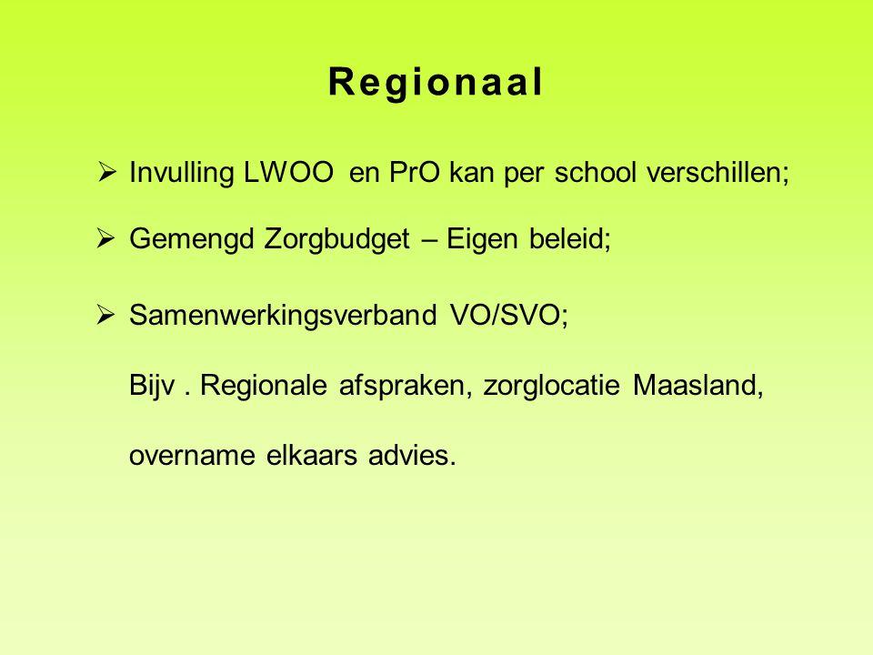 Regionaal  Invulling LWOO en PrO kan per school verschillen;  Gemengd Zorgbudget – Eigen beleid;  Samenwerkingsverband VO/SVO; Bijv. Regionale afsp